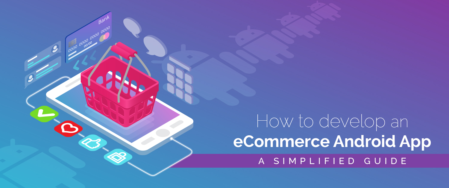 How to develop an eCommerce Android app- A simplified guide