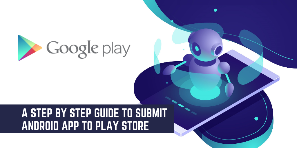 A Step By Step Guide To Submit Android App To Play Store