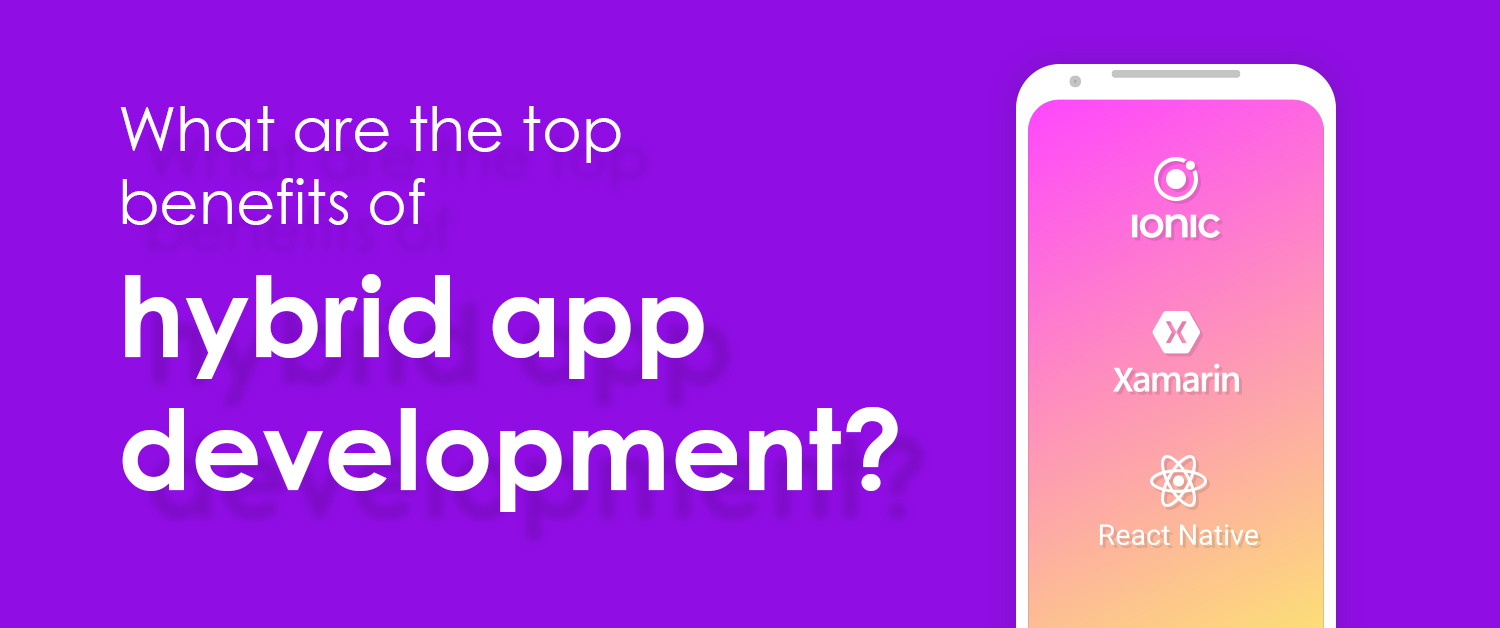 What are the top benefits of hybrid app development?