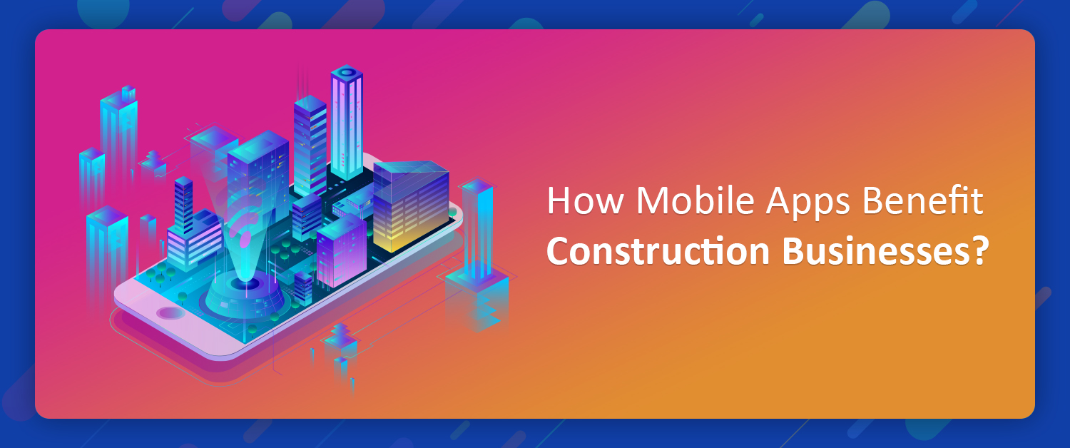How Mobile Apps Benefit Construction Businesses?