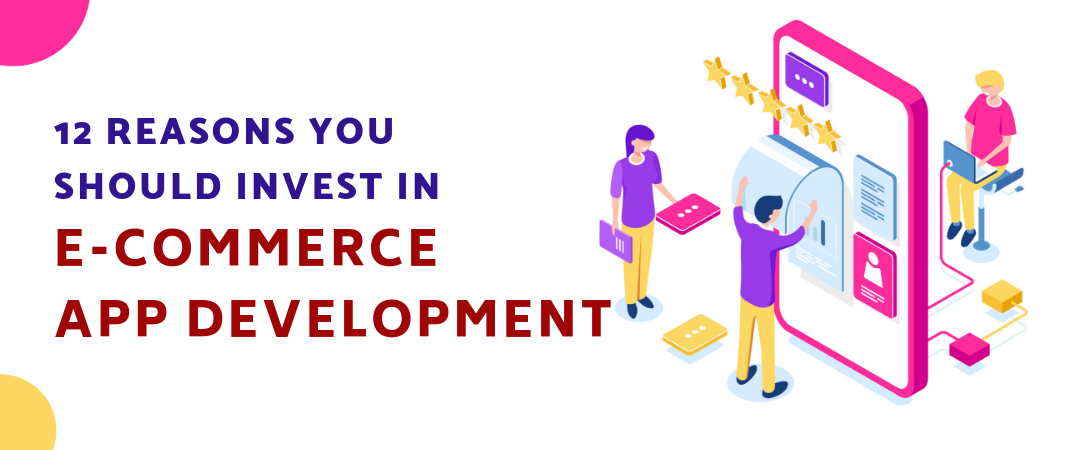 12 Reasons You Should Invest in E-Commerce App Development