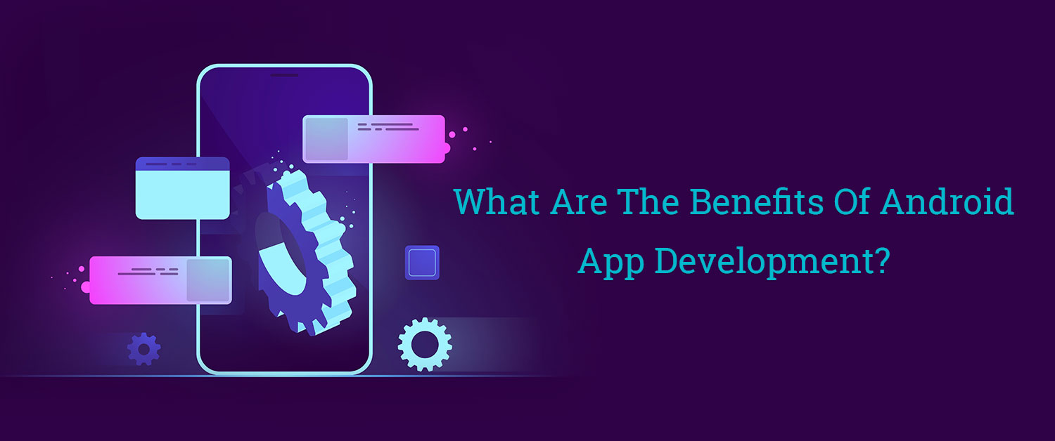 What Are The Benefits Of Android App Development