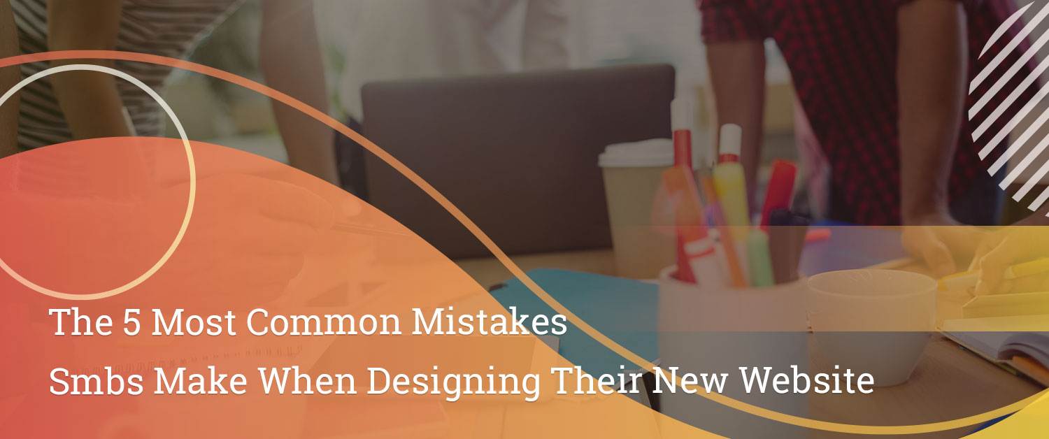 the-5-most-common-mistakes-smbs-make-when-designing-their-new-website