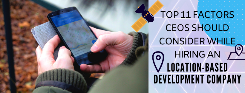 Top 11 factors CEOs must consider before hiring a Location-based Software Development Company