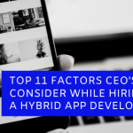 Top 11 factors CEOs must look before hiring a Hybrid App Development Company
