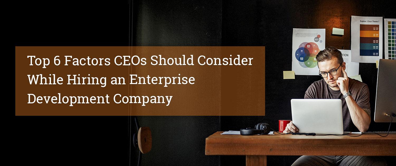 Top 6 Factors CEOs Should Consider While Hiring an Enterprise Development Company