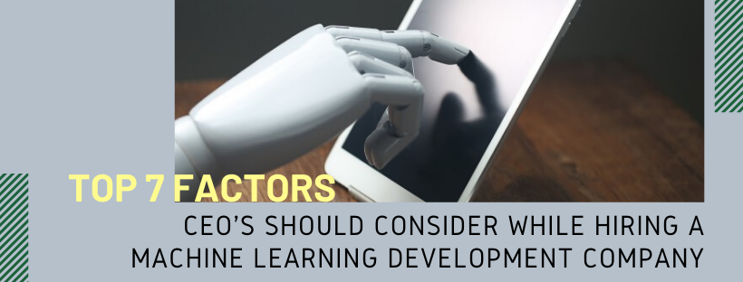 Top 7 Factors CEOs Should Consider While Hiring a Machine Learning Development Company