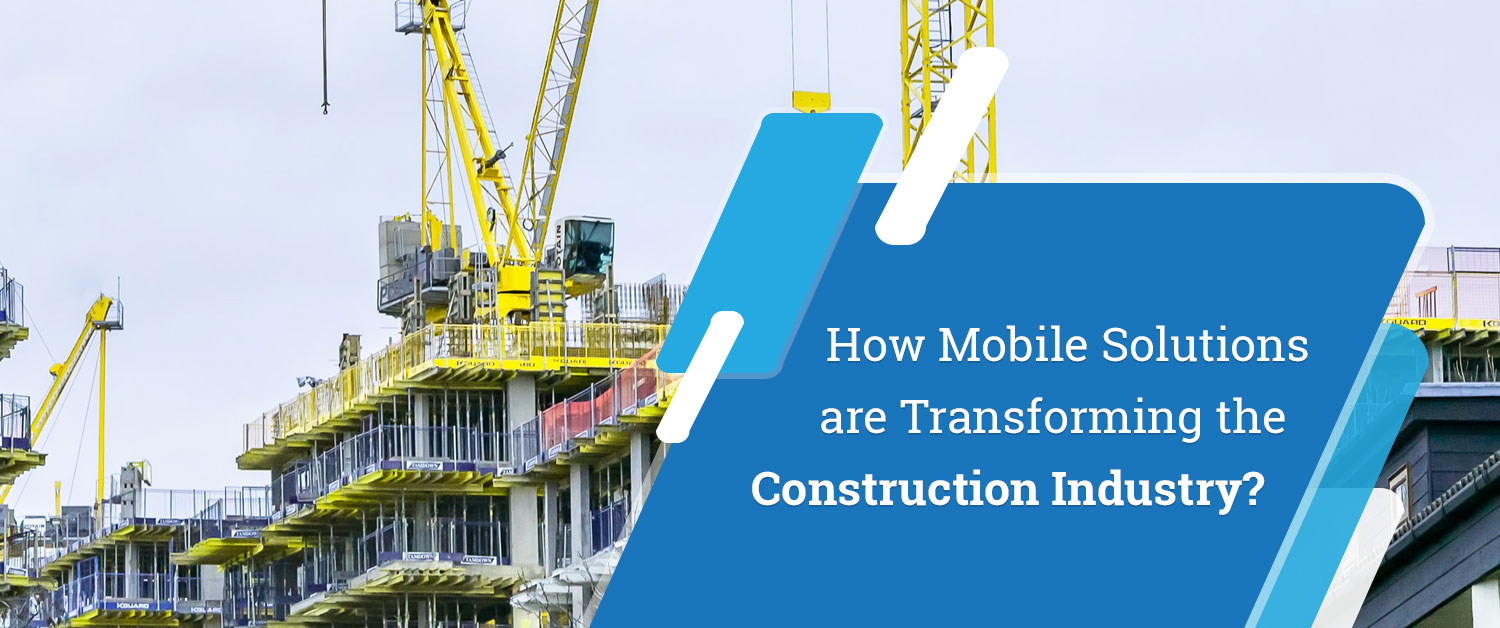 How Mobile Solutions are Transforming the Construction Industry?