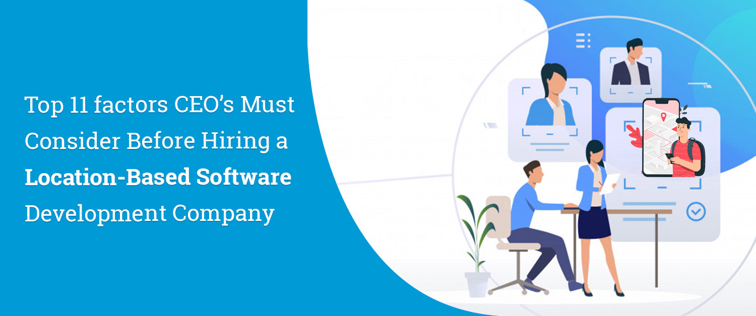 Top 11 factors CEO's Must Consider Before Hiring a Location-Based Software Development Company