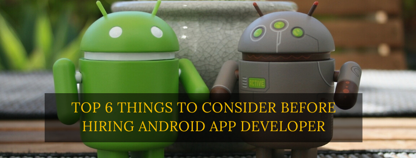 Top 6 Things to Consider Before Hiring Android App Developer