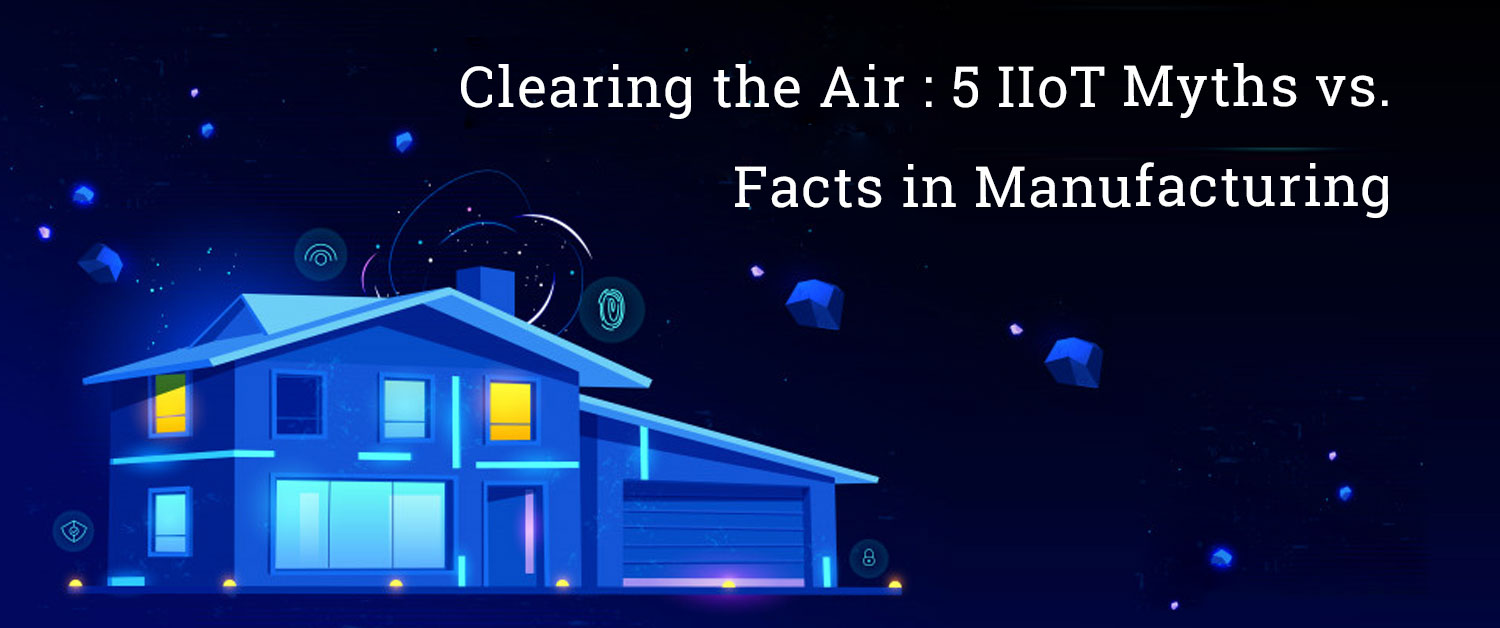 Clearing the Air: 5 IIoT Myths vs. Facts in Manufacturing