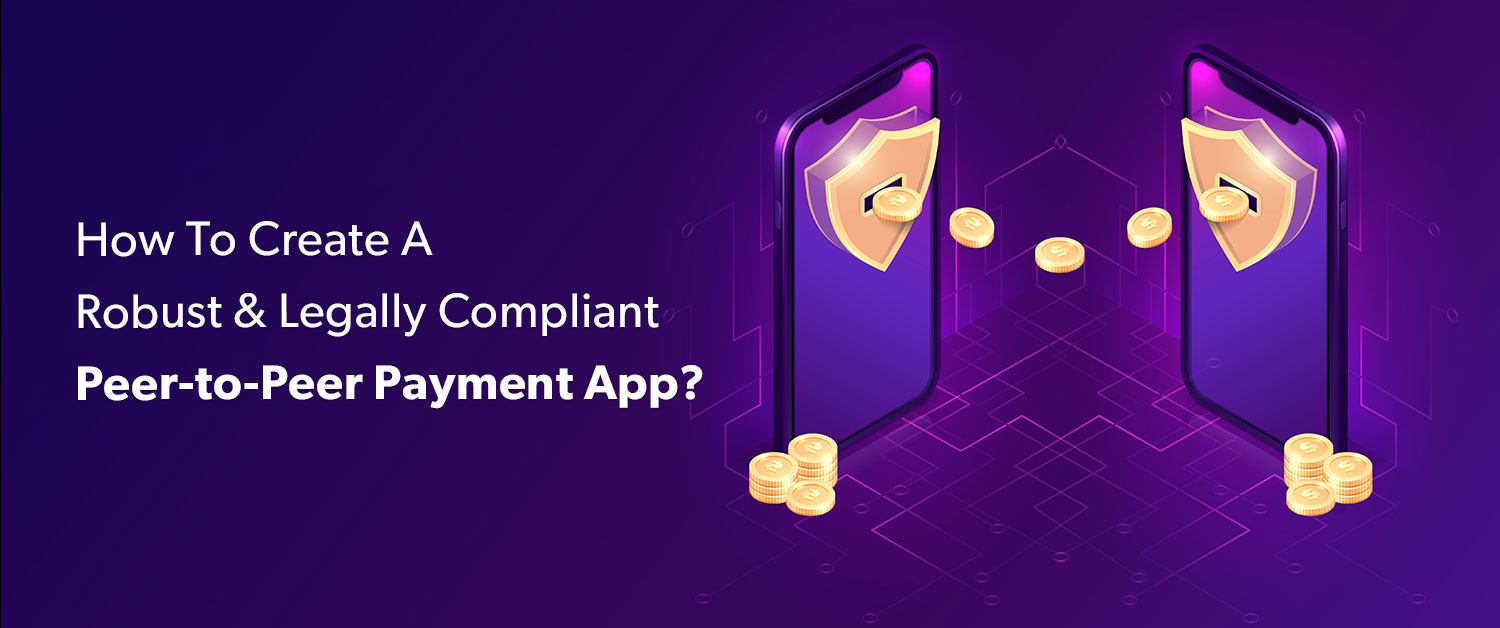 How To Create A Robust And Legally Compliant Peer-to-Peer Payment App?