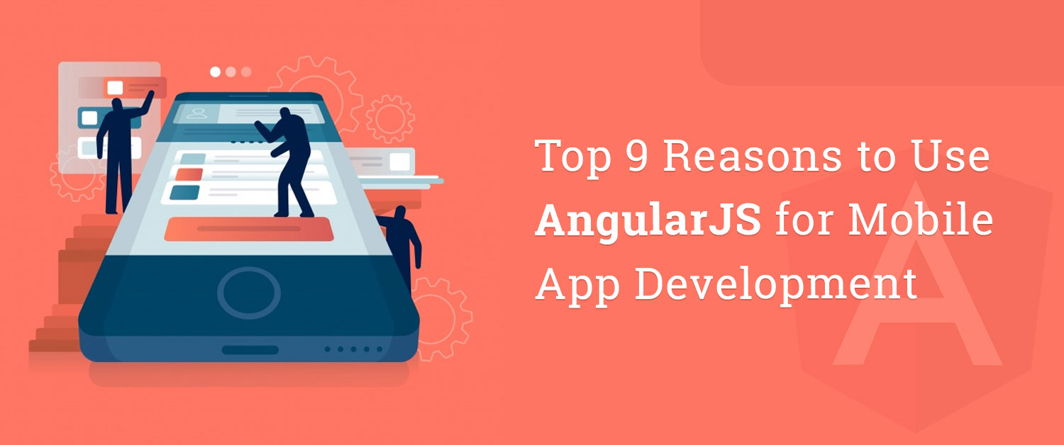 Top 9 Reasons to Use AngularJS for Mobile App Development