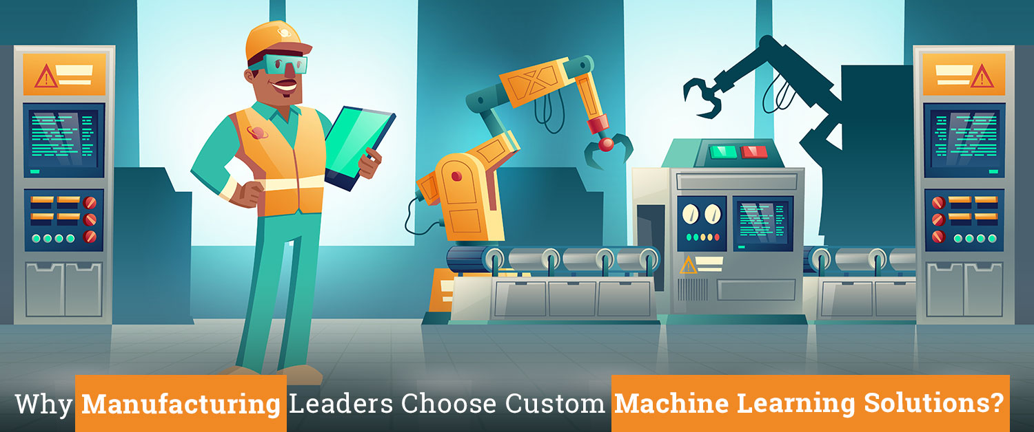 Why Manufacturing Leaders Choose Custom Machine Learning Solutions?