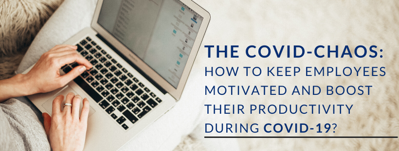 The Covid-Chaos: How to keep your employees motivated and boost their productivity during Covid-19