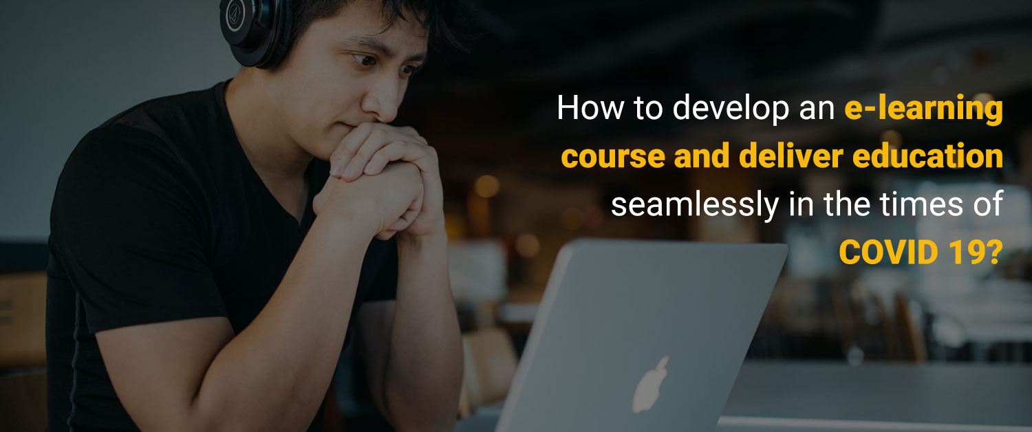 How to develop an eLearning Course and deliver Education seamlessly in the times of COVID 19
