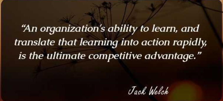 An organization's ability to learn, and translate that learning into action rapidly, is the ultimate competitive advantage. – Jack Welch, former chairman & CEO, General Electric