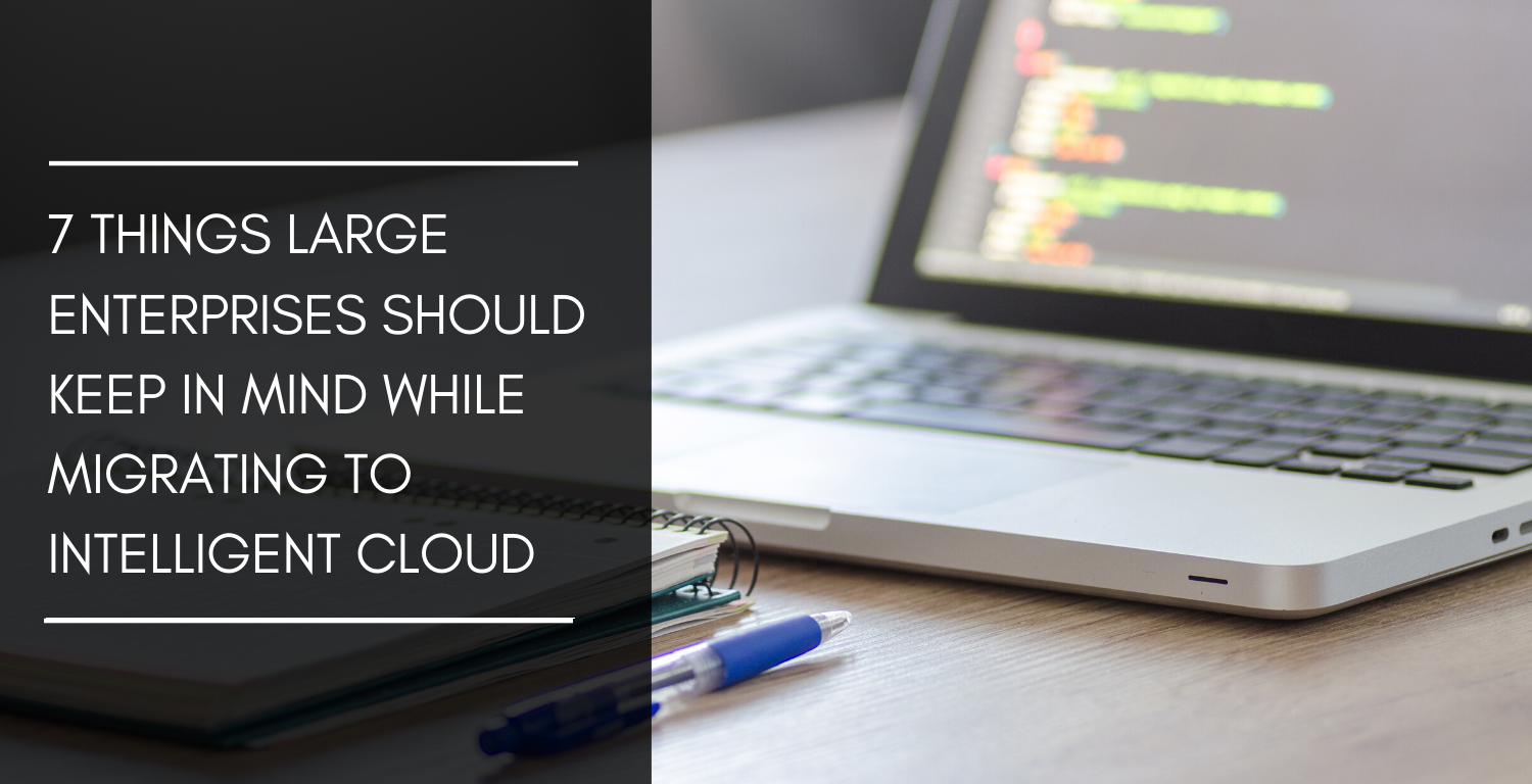 7 things large enterprises should keep in mind while migrating to intelligent cloud