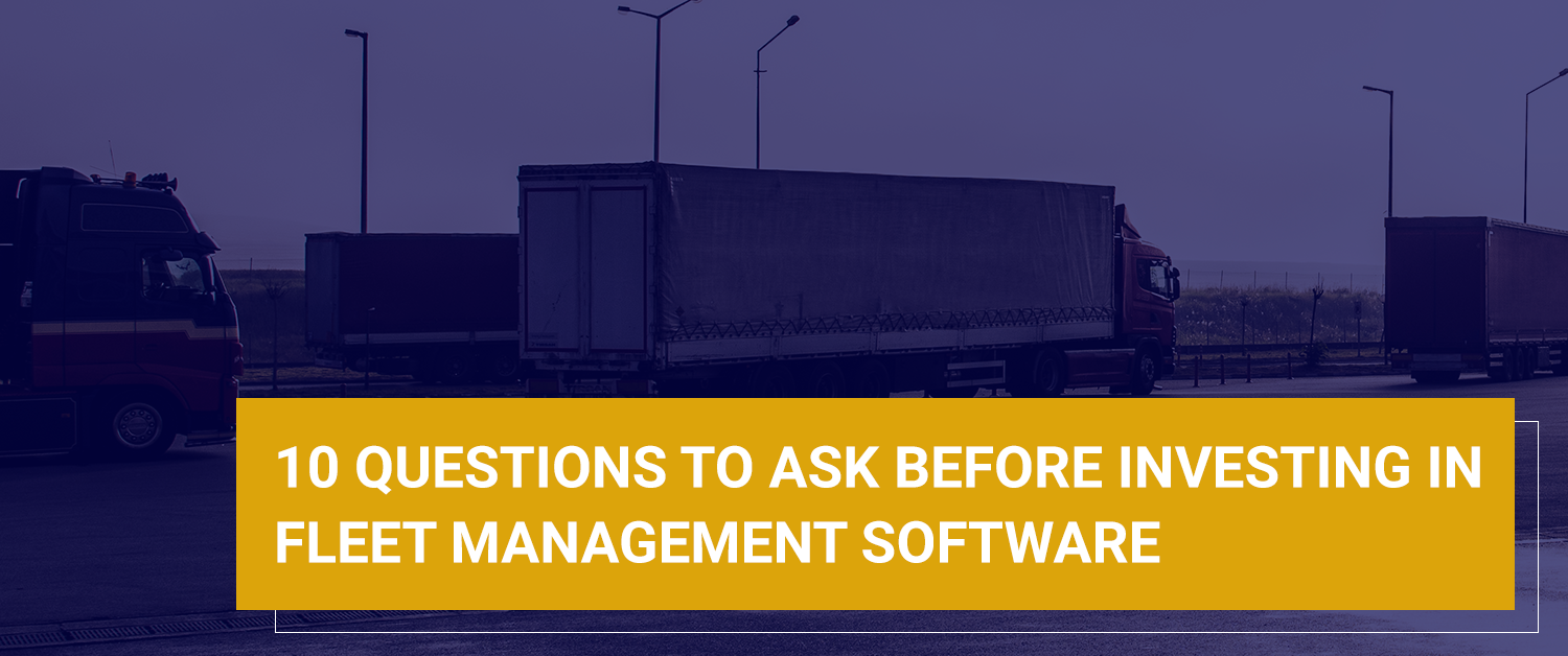 10 Questions to Ask Before Investing in Fleet Management Software