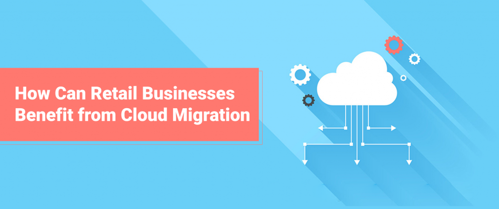 How Can Retail Businesses Benefit from Cloud Migration