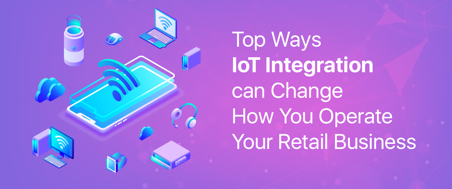 7 Ways IoT Integration can Change How You Operate Your Retail Business