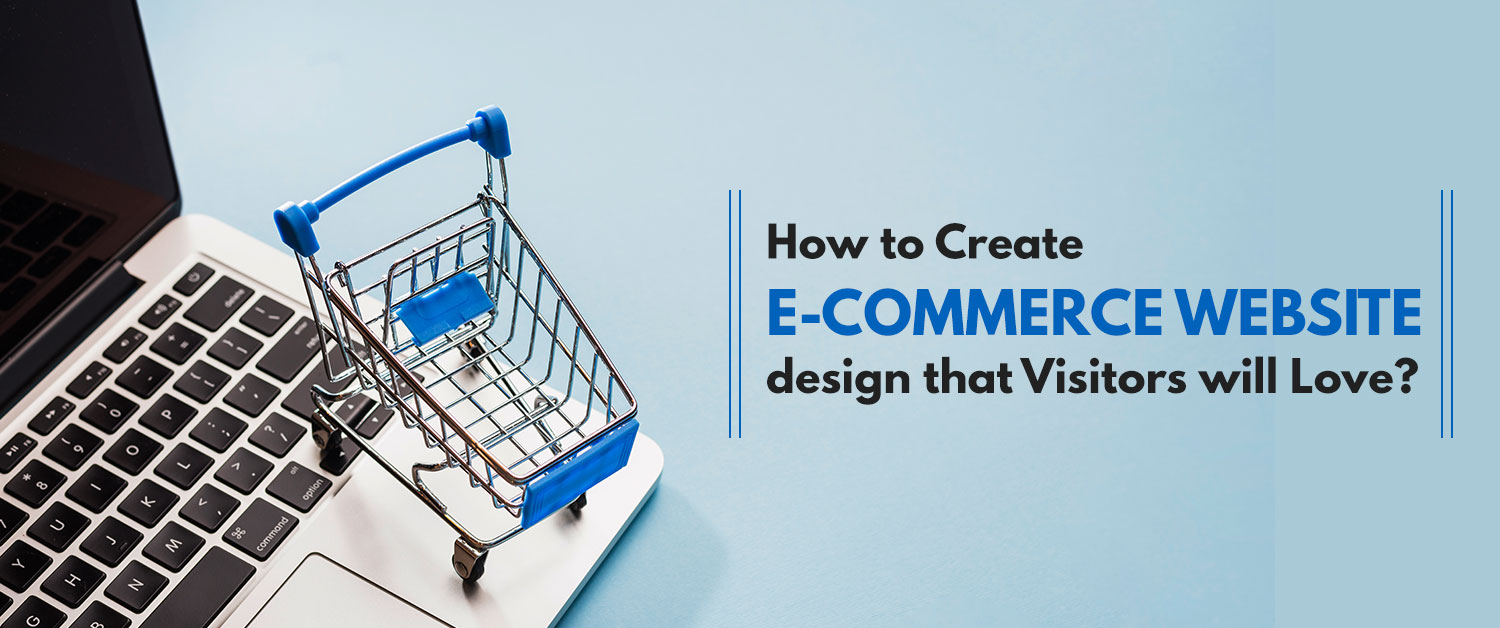 How to Create an E-commerce website design that Visitors will Love?